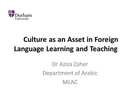 Culture as an Asset in Foreign Language Learning and Teaching Dr Aziza Zaher Department of Arabic MLAC.