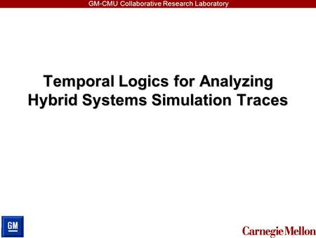 GM-CMU Collaborative Research Laboratory Temporal Logics for Analyzing Hybrid Systems Simulation Traces.
