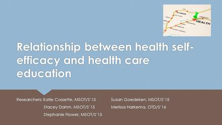 Relationship between health self- efficacy and health care education Researchers: Katie Cossette, MSOT/S'15 Stacey Dahm, MSOT/S'15 Stephanie Flower, MSOT/S'15.
