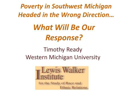 Poverty in Southwest Michigan Headed in the Wrong Direction… What Will Be Our Response? Timothy Ready Western Michigan University.