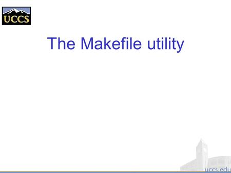 "The Makefile utility. Motivation  Small programs single file  ""Not so small"" programs : –Many lines of code –Multiple components –More than one programmer."