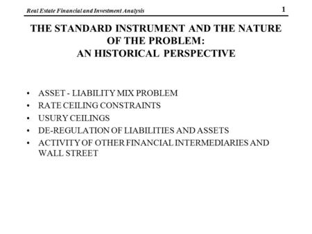 Real Estate Financial and Investment Analysis 1 THE STANDARD INSTRUMENT AND THE NATURE OF THE PROBLEM: AN HISTORICAL PERSPECTIVE ASSET - LIABILITY MIX.