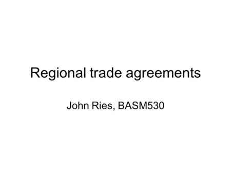 "Regional trade agreements John Ries, BASM530. RTAs: What are they? WTO's Dictionary of Trade Policy Terms: ""actions by governments to liberalize or facilitate."