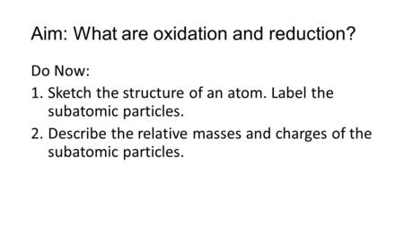 Aim: What are oxidation and reduction? Do Now: 1.Sketch the structure of an atom. Label the subatomic particles. 2.Describe the relative masses and charges.