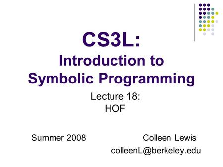 CS3L: Introduction to Symbolic Programming Summer 2008Colleen Lewis Lecture 18: HOF.
