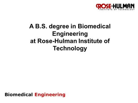 Biomedical Engineering A B.S. degree in Biomedical Engineering at Rose-Hulman Institute of Technology.
