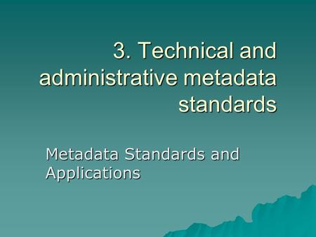3. Technical and administrative metadata standards Metadata Standards and Applications.