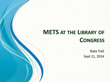 METS AT THE L IBRARY OF C ONGRESS Nate Trail Sept 11, 2014.