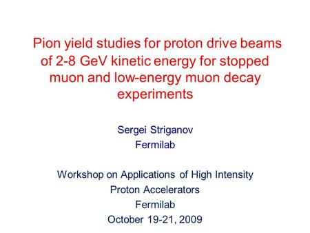 Pion yield studies for proton drive beams of 2-8 GeV kinetic energy for stopped muon and low-energy muon decay experiments Sergei Striganov Fermilab Workshop.