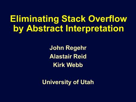 Eliminating Stack Overflow by Abstract Interpretation John Regehr Alastair Reid Kirk Webb University of Utah.