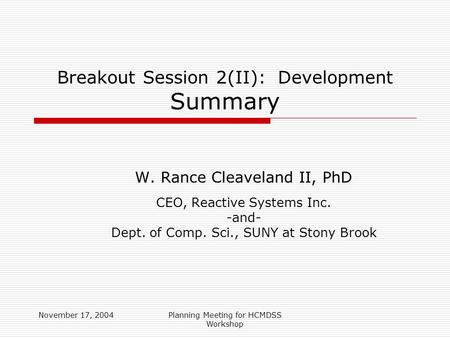 November 17, 2004Planning Meeting for HCMDSS Workshop Breakout Session 2(II): Development Summary W. Rance Cleaveland II, PhD CEO, Reactive Systems Inc.