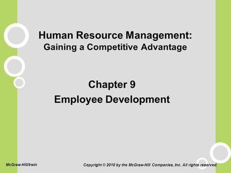 Human Resource Management: Gaining a Competitive Advantage Chapter 9 Employee Development Copyright © 2010 by the McGraw-Hill Companies, Inc. All rights.