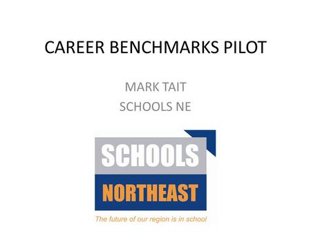 CAREER BENCHMARKS PILOT MARK TAIT SCHOOLS NE. A bit of NE context………….. Rates of youth unemployment and progression Schools CEIAG responsibility without.