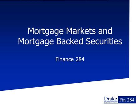 Drake DRAKE UNIVERSITY Fin 284 Mortgage Markets and Mortgage Backed Securities Finance 284.