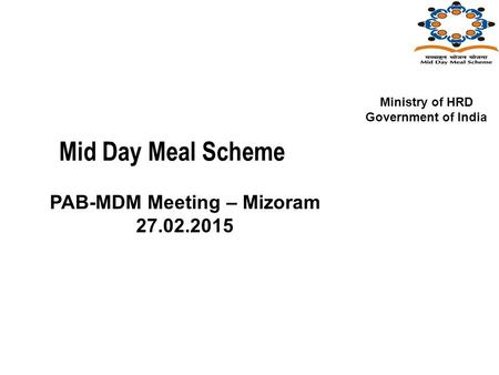Mid Day Meal Scheme PAB-MDM Meeting – Mizoram 27.02.2015 Ministry of HRD Government of India.