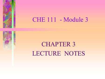 CHE 111 - Module 3 CHAPTER 3 LECTURE NOTES. STOICHIOMETRY Stoichiometry is the study of the quantitative relationships between the amounts of reactants.