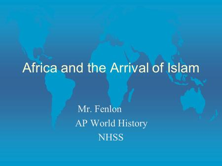 Africa and the Arrival of Islam Mr. Fenlon AP World History NHSS.