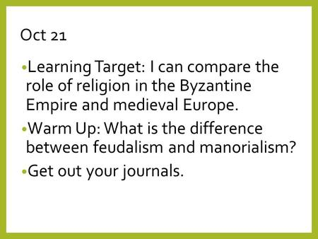Oct 21 Learning Target: I can compare the role of religion in the Byzantine Empire and medieval Europe. Warm Up: What is the difference between feudalism.