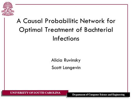UNIVERSITY OF SOUTH CAROLINA Department of Computer Science and Engineering A Causal Probabilitic Network for Optimal Treatment of Bachterial Infections.