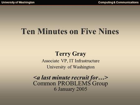 University of WashingtonComputing & Communications Ten Minutes on Five Nines Terry Gray Associate VP, IT Infrastructure University of Washington Common.