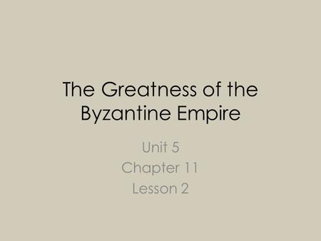 The Greatness of the Byzantine Empire Unit 5 Chapter 11 Lesson 2.