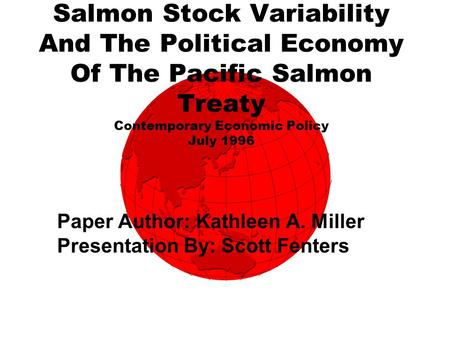 Salmon Stock Variability And The Political Economy Of The Pacific Salmon Treaty Contemporary Economic Policy July 1996 Paper Author: Kathleen A. Miller.