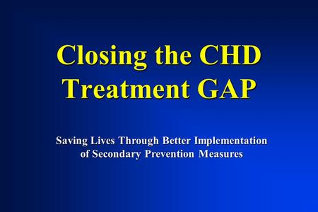 Closing the CHD Treatment GAP Saving Lives Through Better Implementation of Secondary Prevention Measures.