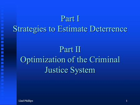 Llad Phillips1 Part I Strategies to Estimate Deterrence Part II Optimization of the Criminal Justice System.
