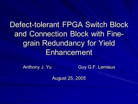 Defect-tolerant FPGA Switch Block and Connection Block with Fine- grain Redundancy for Yield Enhancement Anthony J. YuGuy G.F. Lemieux August 25, 2005.
