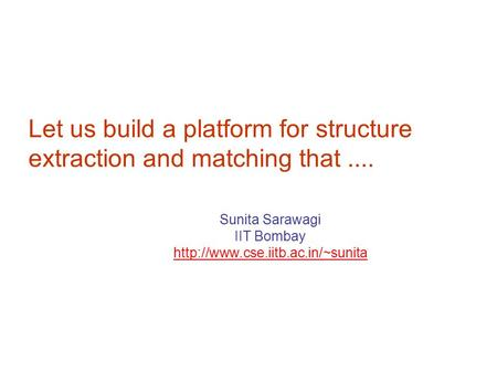 Let us build a platform for structure extraction and matching that.... Sunita Sarawagi IIT Bombay  TexPoint fonts used.