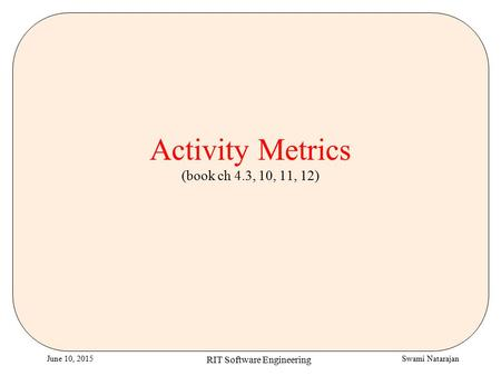 Swami NatarajanJune 10, 2015 RIT Software Engineering Activity Metrics (book ch 4.3, 10, 11, 12)