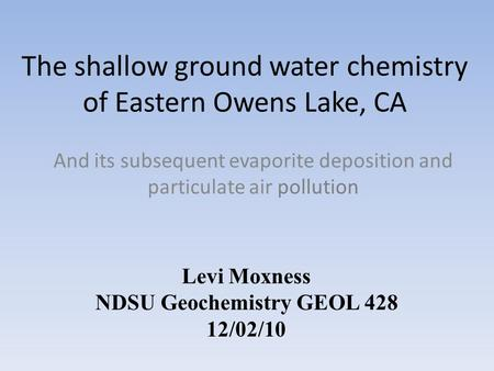 The shallow ground water chemistry of Eastern Owens Lake, CA And its subsequent evaporite deposition and particulate air pollution Levi Moxness NDSU Geochemistry.