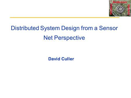 Systems Wireless EmBedded Distributed System Design from a Sensor Net Perspective David Culler.