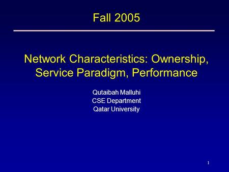 1 Fall 2005 Network Characteristics: Ownership, Service Paradigm, Performance Qutaibah Malluhi CSE Department Qatar University.