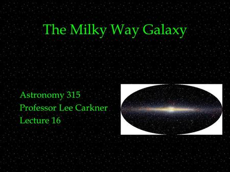 The Milky Way Galaxy Astronomy 315 Professor Lee Carkner Lecture 16.