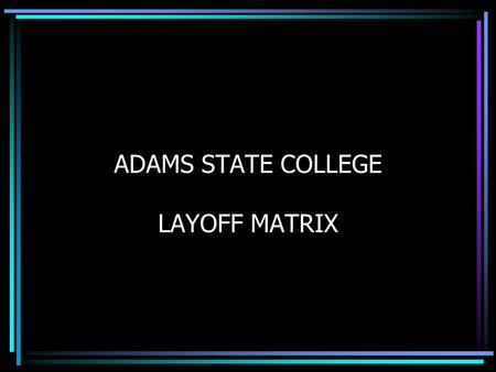 ADAMS STATE COLLEGE LAYOFF MATRIX. MATRIX BASICS State of Colorado Personnel Rules Chapter 7 requires that a matrix be developed to determine which employees.