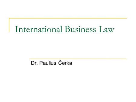 International Business Law Dr. Paulius Čerka. International law ? 1. Public International Law. 2. Private International Law. 3. International Commercial.