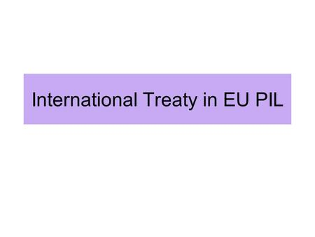 International Treaty in EU PIL. International Treaty in EU Law - tool for external relations EU competence: exclusive or not - treaties of EU: Lugano.