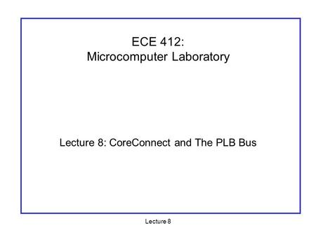 Lecture 8 Lecture 8: CoreConnect and The PLB Bus ECE 412: Microcomputer Laboratory.