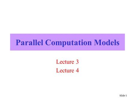 Slide 1 Parallel Computation Models Lecture 3 Lecture 4.