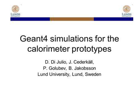 Geant4 simulations for the calorimeter prototypes D. Di Julio, J. Cederkäll, P. Golubev, B. Jakobsson Lund University, Lund, Sweden.