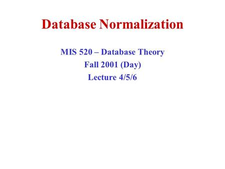Database Normalization MIS 520 – Database Theory Fall 2001 (Day) Lecture 4/5/6.
