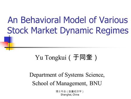 博士年会(数量经济学) Shanghai, China An Behavioral Model of Various Stock Market Dynamic Regimes Yu Tongkui (于同奎) Department of Systems Science, School of Management,