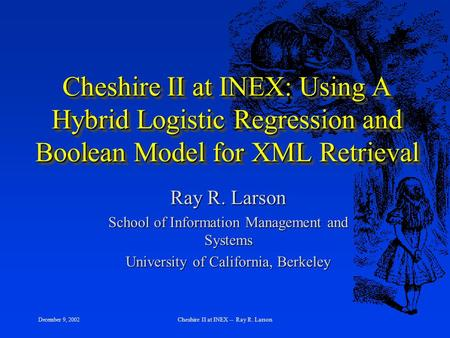 December 9, 2002 Cheshire II at INEX -- Ray R. Larson Cheshire II at INEX: Using A Hybrid Logistic Regression and Boolean Model for XML Retrieval Ray R.