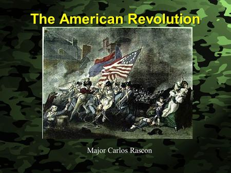 Slide 1 The American Revolution Major Carlos Rascon.