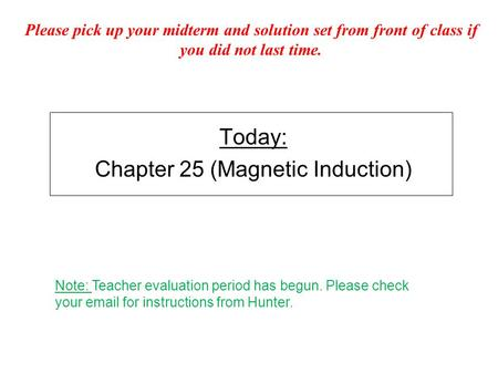 Today: Chapter 25 (Magnetic Induction) Please pick up your midterm and solution set from front of class if you did not last time. Note: Teacher evaluation.