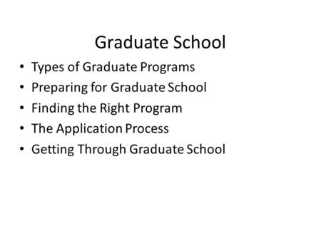 Graduate School Types of Graduate Programs Preparing for Graduate School Finding the Right Program The Application Process Getting Through Graduate School.