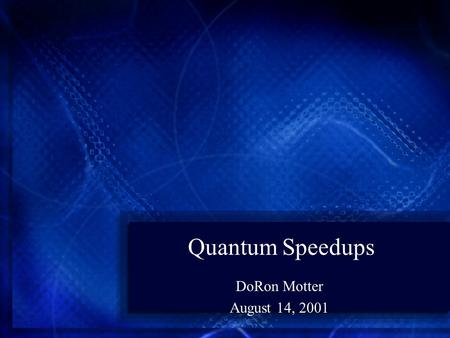 Quantum Speedups DoRon Motter August 14, 2001. Introduction Two main approaches are known which produce fast Quantum Algorithms The first, and main approach.