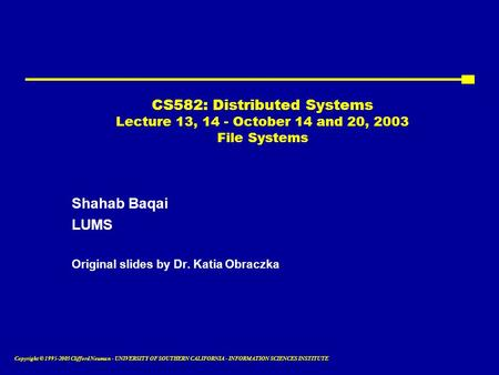 Copyright © 1995-2003 Clifford Neuman - UNIVERSITY OF SOUTHERN CALIFORNIA - INFORMATION SCIENCES INSTITUTE CS582: Distributed Systems Lecture 13, 14 -