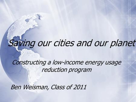 Saving our cities and our planet Constructing a low-income energy usage reduction program Ben Weisman, Class of 2011 Constructing a low-income energy usage.